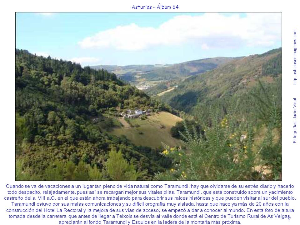 7 Asturias - Álbum 64 Fotografías: Javier Vidal http: asturiasenimagenes.com Si la visión de esta foto del valle donde se ubican las construcciones del Centro de Turismo Rural As Veigas no les dejan sin aliento y con el irrefrenable deseo de ir hasta ese idílico rincón, es que son insensibles para digerir tanta belleza natural en un solo instante.