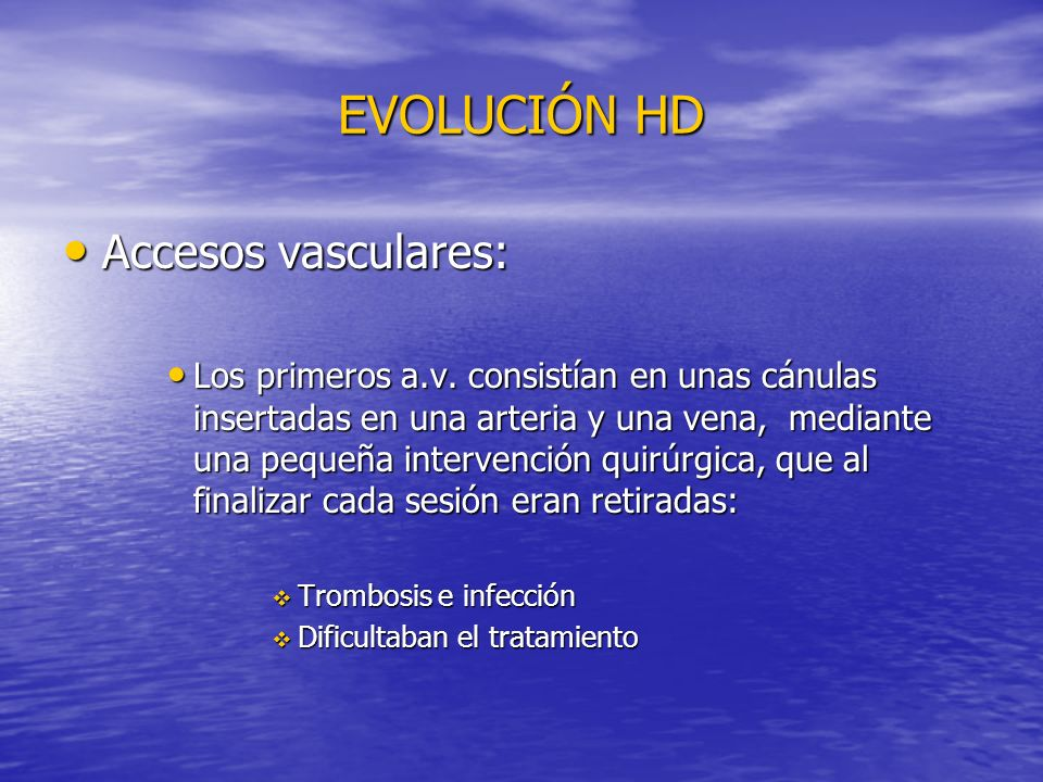 EVOLUCIÓN HD Accesos vasculares: Accesos vasculares: Los primeros a.v. consistían en unas cánulas insertadas en una arteria y una vena, mediante una p
