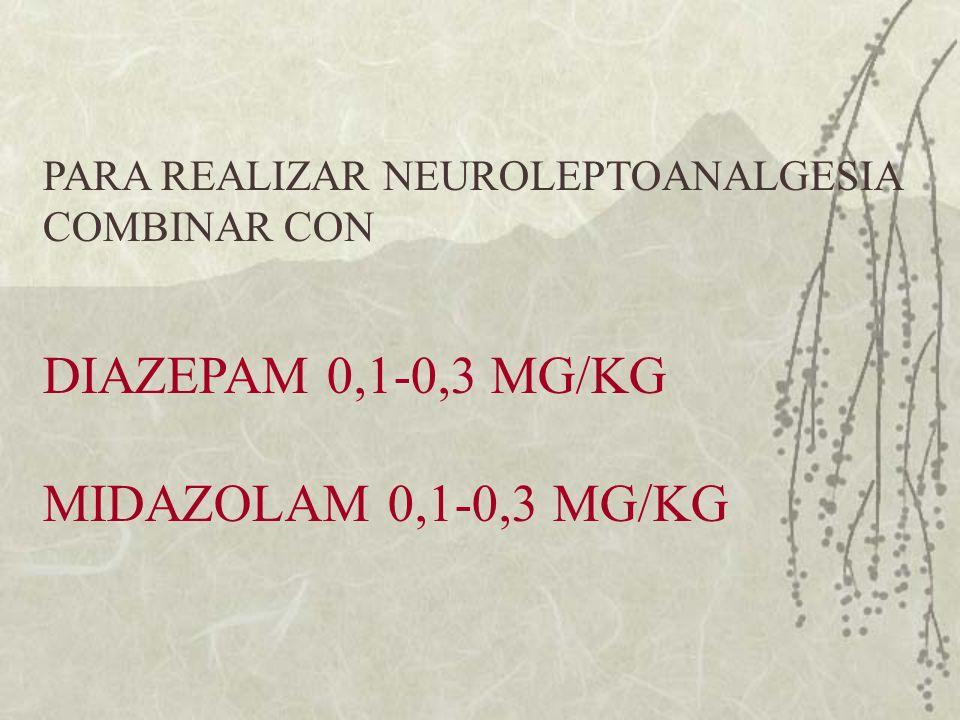 PARA REALIZAR NEUROLEPTOANALGESIA COMBINAR CON DIAZEPAM 0,1-0,3 MG/KG MIDAZOLAM 0,1-0,3 MG/KG