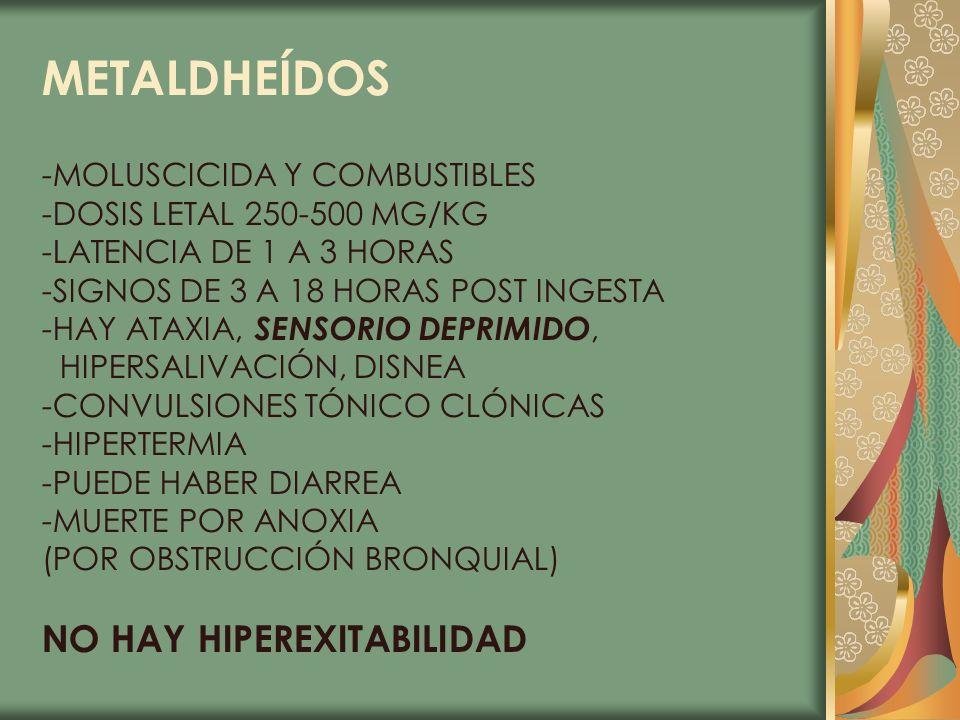 METALDHEÍDOS -MOLUSCICIDA Y COMBUSTIBLES -DOSIS LETAL 250-500 MG/KG -LATENCIA DE 1 A 3 HORAS -SIGNOS DE 3 A 18 HORAS POST INGESTA -HAY ATAXIA, SENSORI