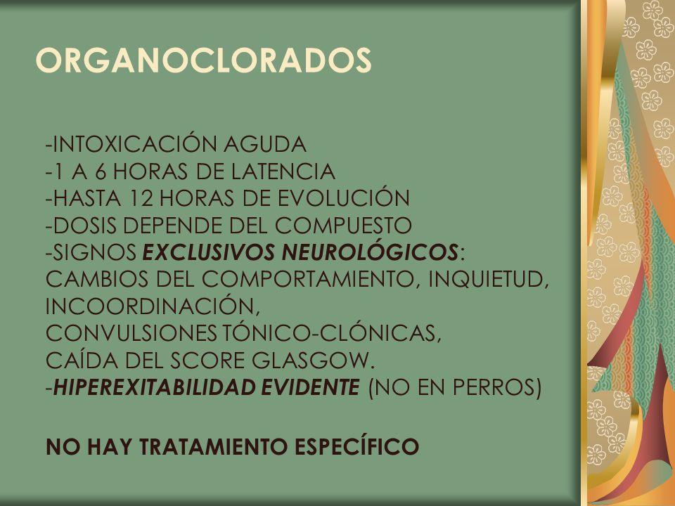 ORGANOCLORADOS -INTOXICACIÓN AGUDA -1 A 6 HORAS DE LATENCIA -HASTA 12 HORAS DE EVOLUCIÓN -DOSIS DEPENDE DEL COMPUESTO -SIGNOS EXCLUSIVOS NEUROLÓGICOS