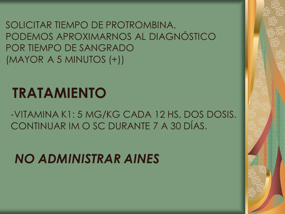 SOLICITAR TIEMPO DE PROTROMBINA. PODEMOS APROXIMARNOS AL DIAGNÓSTICO POR TIEMPO DE SANGRADO (MAYOR A 5 MINUTOS (+)) TRATAMIENTO -VITAMINA K1: 5 MG/KG