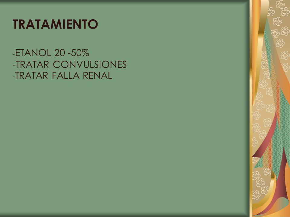 TRATAMIENTO - ETANOL 20 -50% -TRATAR CONVULSIONES - TRATAR FALLA RENAL