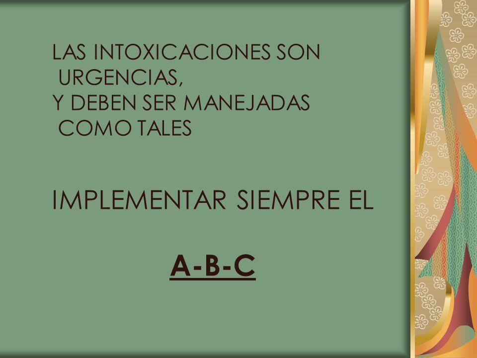 LAS INTOXICACIONES SON URGENCIAS, Y DEBEN SER MANEJADAS COMO TALES IMPLEMENTAR SIEMPRE EL A-B-C