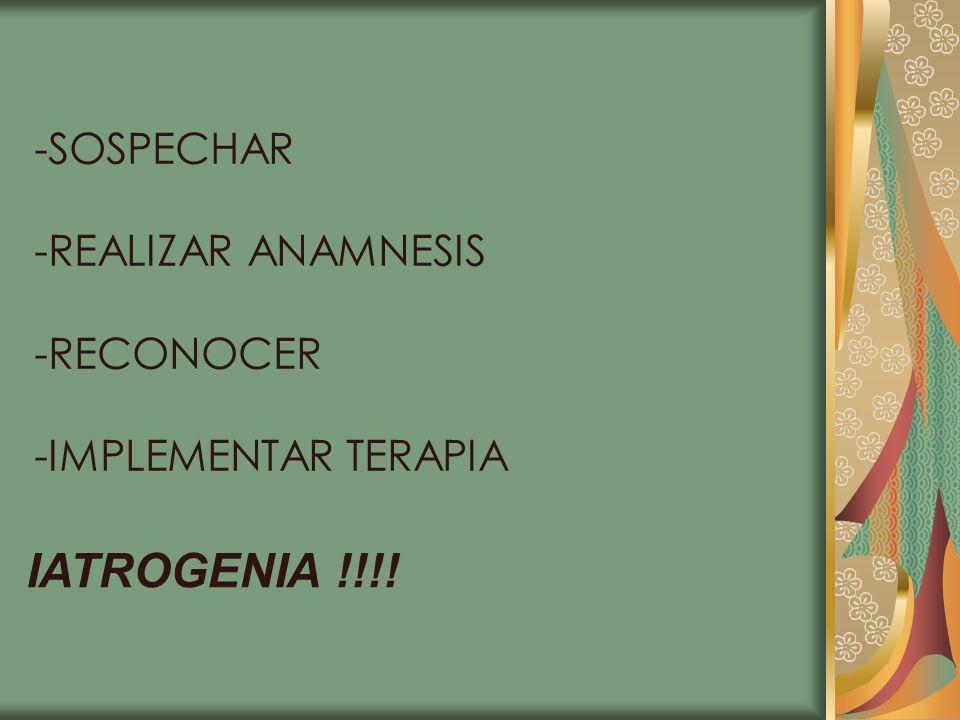 -SOSPECHAR -REALIZAR ANAMNESIS -RECONOCER -IMPLEMENTAR TERAPIA IATROGENIA !!!!