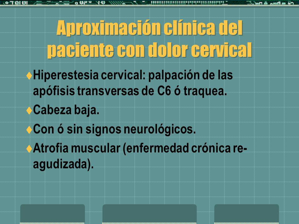 Aproximación clínica del paciente con dolor cervical Hiperestesia cervical: palpación de las apófisis transversas de C6 ó traquea. Cabeza baja. Con ó