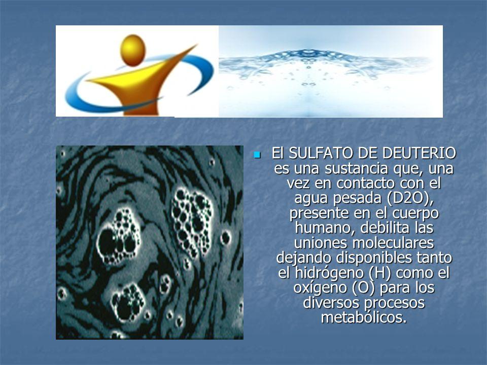 El SULFATO DE DEUTERIO es una sustancia que, una vez en contacto con el agua pesada (D2O), presente en el cuerpo humano, debilita las uniones molecula