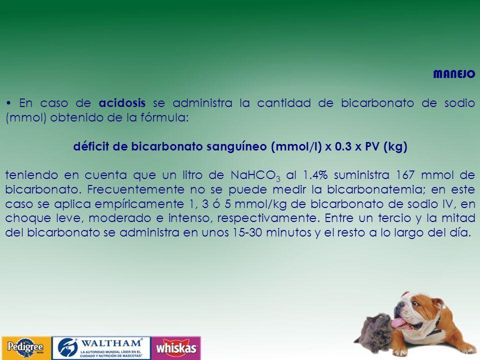 MANEJO En caso de acidosis se administra la cantidad de bicarbonato de sodio (mmol) obtenido de la fórmula: déficit de bicarbonato sanguíneo (mmol/l) x 0.3 x PV (kg) teniendo en cuenta que un litro de NaHCO 3 al 1.4% suministra 167 mmol de bicarbonato.