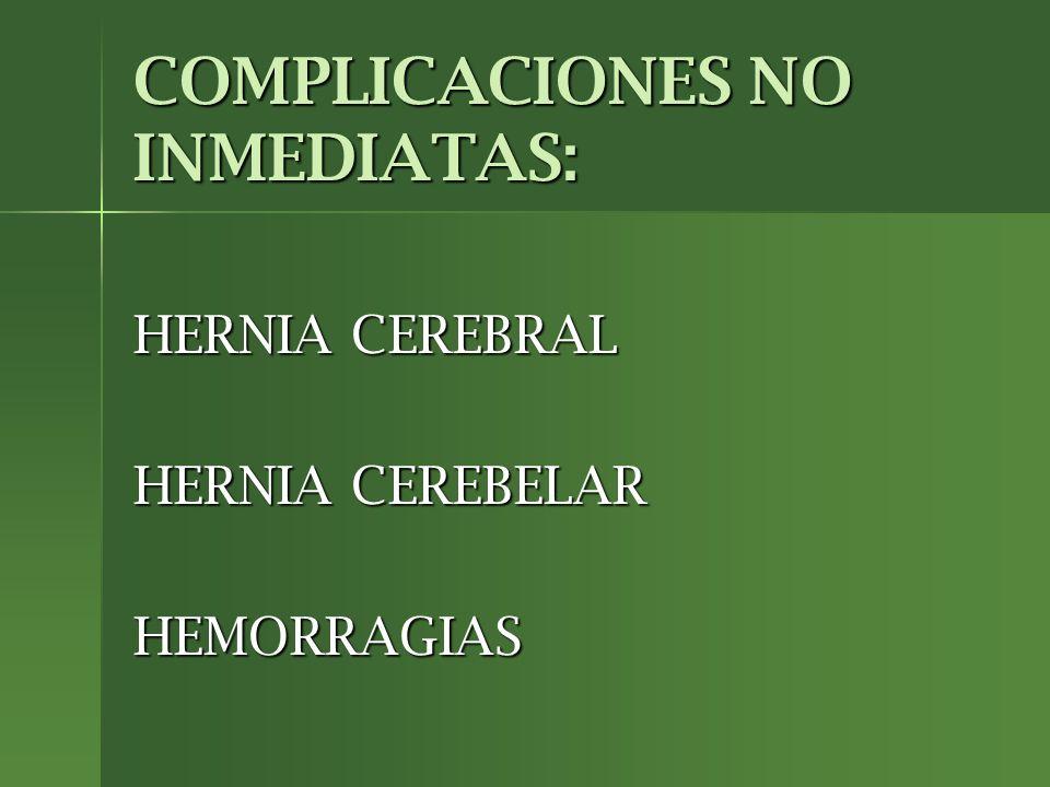 COMPLICACIONES NO INMEDIATAS: HERNIA CEREBRAL HERNIA CEREBELAR HEMORRAGIAS
