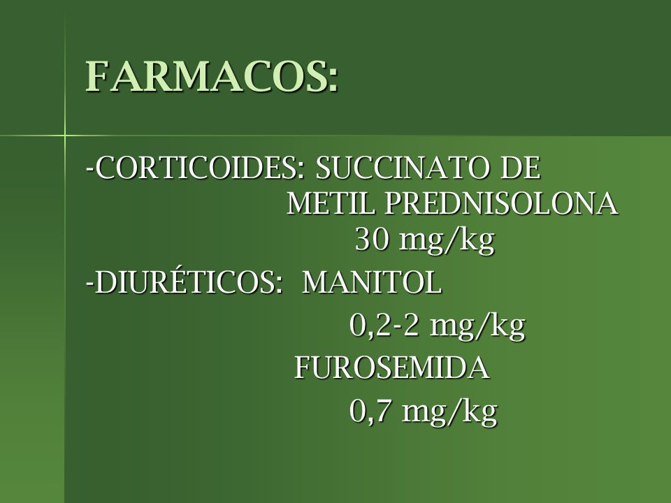 FARMACOS: -CORTICOIDES: SUCCINATO DE METIL PREDNISOLONA 30 mg/kg -DIURÉTICOS: MANITOL 0,2-2 mg/kg 0,2-2 mg/kg FUROSEMIDA FUROSEMIDA 0,7 mg/kg 0,7 mg/k