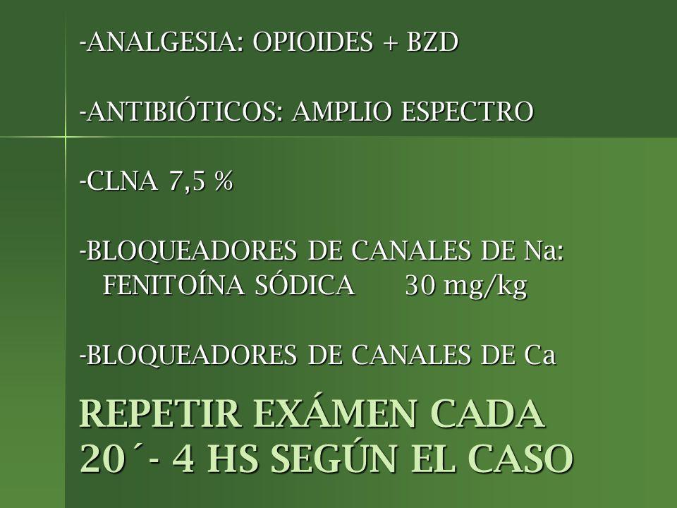 REPETIR EXÁMEN CADA 20´- 4 HS SEGÚN EL CASO -ANALGESIA: OPIOIDES + BZD -ANTIBIÓTICOS: AMPLIO ESPECTRO -CLNA 7,5 % -BLOQUEADORES DE CANALES DE Na: FENI