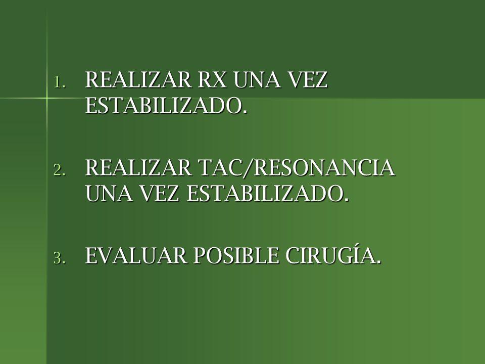 1. REALIZAR RX UNA VEZ ESTABILIZADO. 2. REALIZAR TAC/RESONANCIA UNA VEZ ESTABILIZADO. 3. EVALUAR POSIBLE CIRUGÍA.