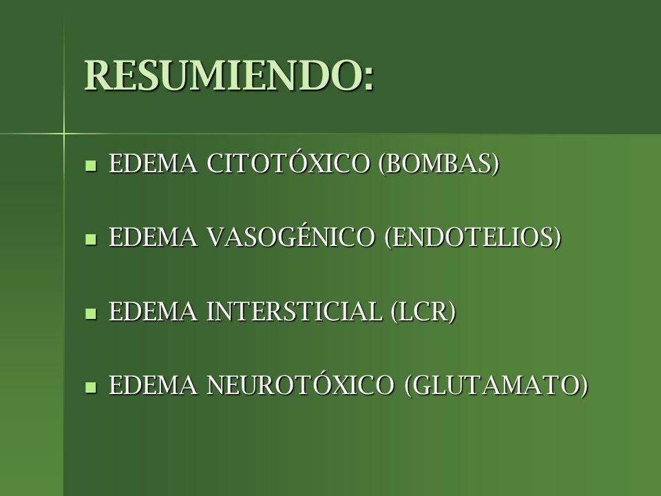RESUMIENDO: EDEMA CITOTÓXICO (BOMBAS) EDEMA CITOTÓXICO (BOMBAS) EDEMA VASOGÉNICO (ENDOTELIOS) EDEMA VASOGÉNICO (ENDOTELIOS) EDEMA INTERSTICIAL (LCR) E