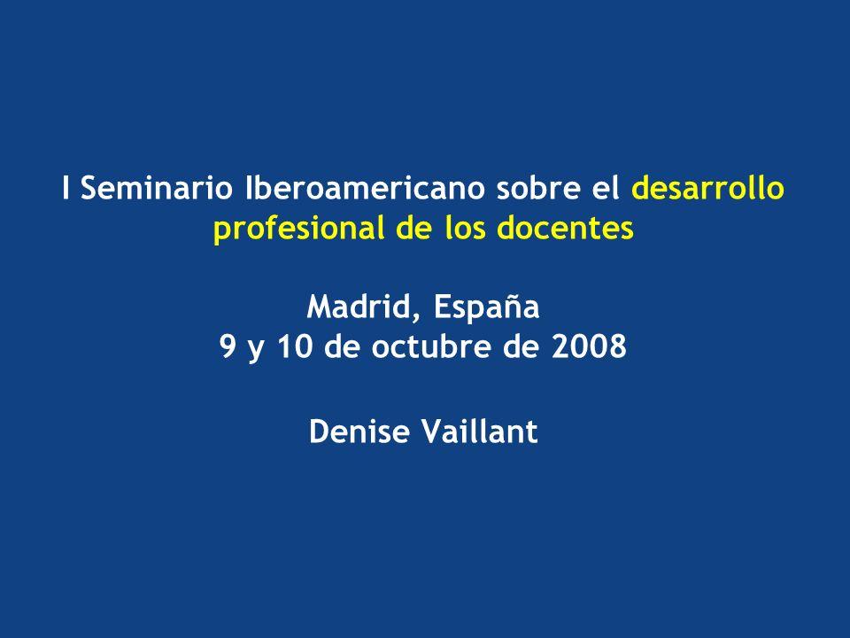 I Seminario Iberoamericano sobre el desarrollo profesional de los docentes Madrid, España 9 y 10 de octubre de 2008 Denise Vaillant