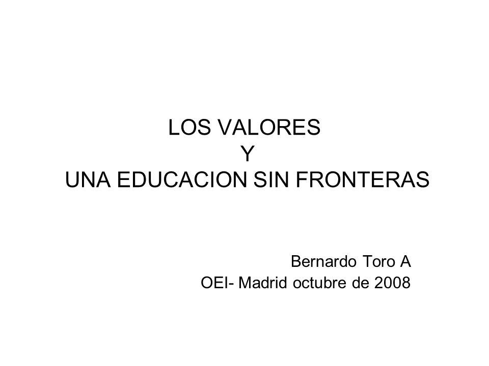 LOS VALORES Y UNA EDUCACION SIN FRONTERAS Bernardo Toro A OEI- Madrid octubre de 2008