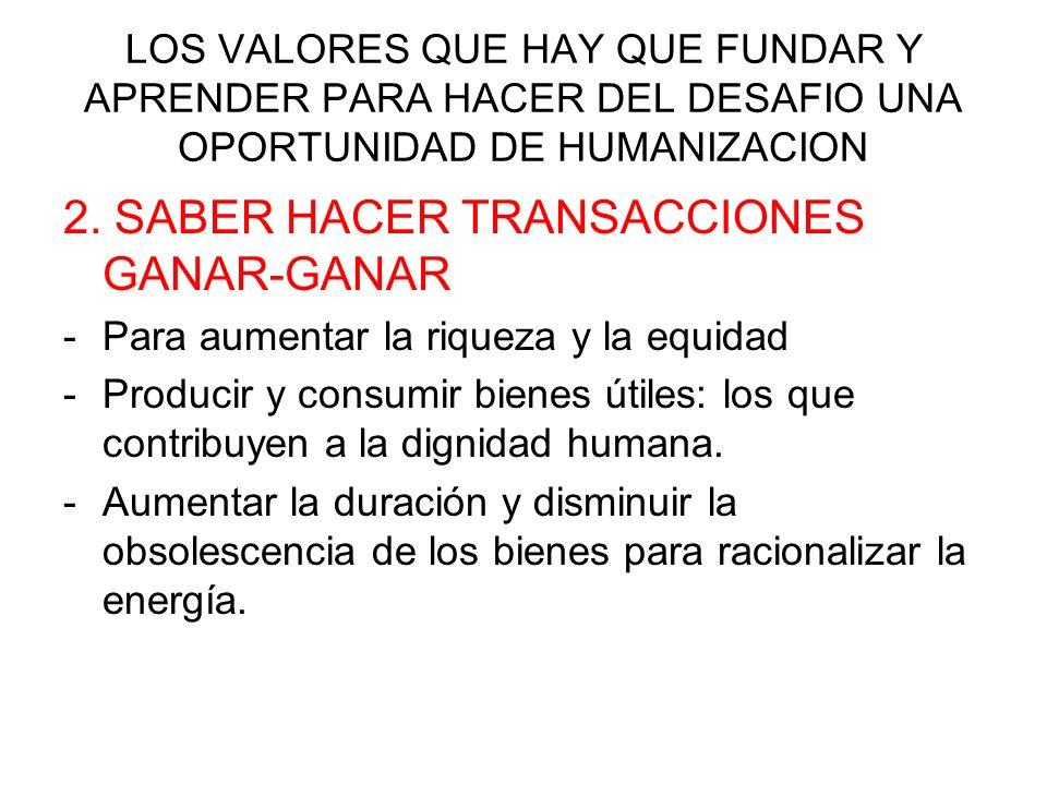 LOS VALORES QUE HAY QUE FUNDAR Y APRENDER PARA HACER DEL DESAFIO UNA OPORTUNIDAD DE HUMANIZACION 2. SABER HACER TRANSACCIONES GANAR-GANAR -Para aument