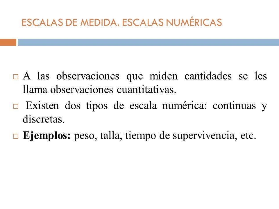 ESCALAS DE MEDIDA. ESCALAS NUMÉRICAS A las observaciones que miden cantidades se les llama observaciones cuantitativas. Existen dos tipos de escala nu