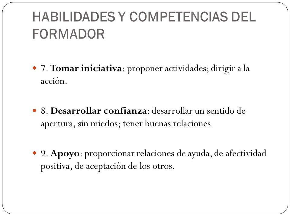 HABILIDADES Y COMPETENCIAS DEL FORMADOR 7. Tomar iniciativa: proponer actividades; dirigir a la acción. 8. Desarrollar confianza: desarrollar un senti
