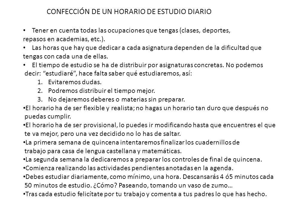 CONFECCIÓN DE UN HORARIO DE ESTUDIO DIARIO Tener en cuenta todas las ocupaciones que tengas (clases, deportes, repasos en academias, etc.). Las horas