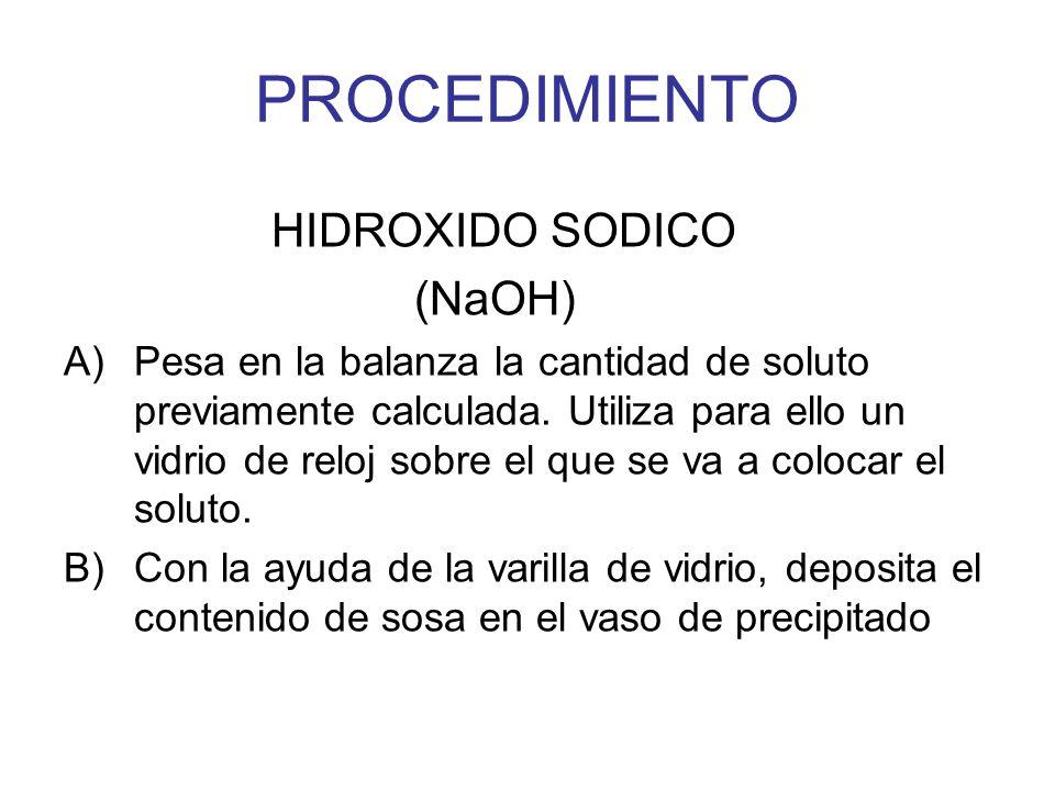 HIDROXIDO SODICO (NaOH) A)Pesa en la balanza la cantidad de soluto previamente calculada. Utiliza para ello un vidrio de reloj sobre el que se va a co
