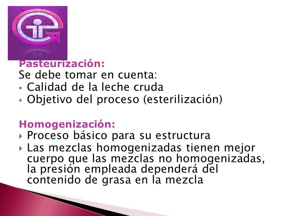 Pasteurización: Se debe tomar en cuenta: Calidad de la leche cruda Objetivo del proceso (esterilización) Homogenización: Proceso básico para su estruc