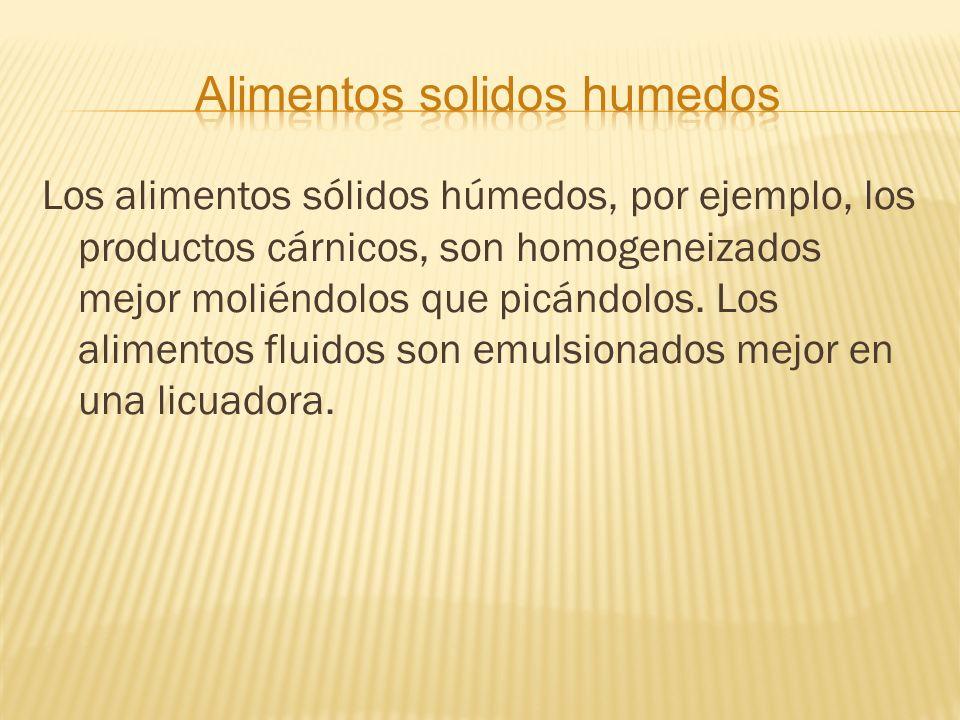 Los alimentos sólidos húmedos, por ejemplo, los productos cárnicos, son homogeneizados mejor moliéndolos que picándolos. Los alimentos fluidos son emu