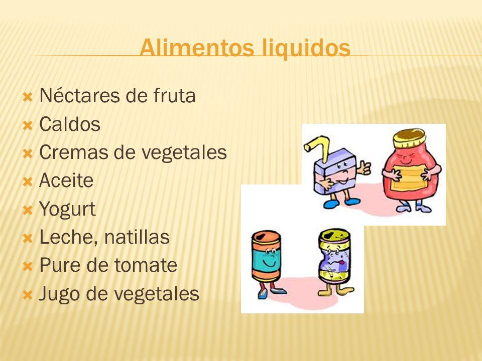 Alimentos liquidos Néctares de fruta Caldos Cremas de vegetales Aceite Yogurt Leche, natillas Pure de tomate Jugo de vegetales
