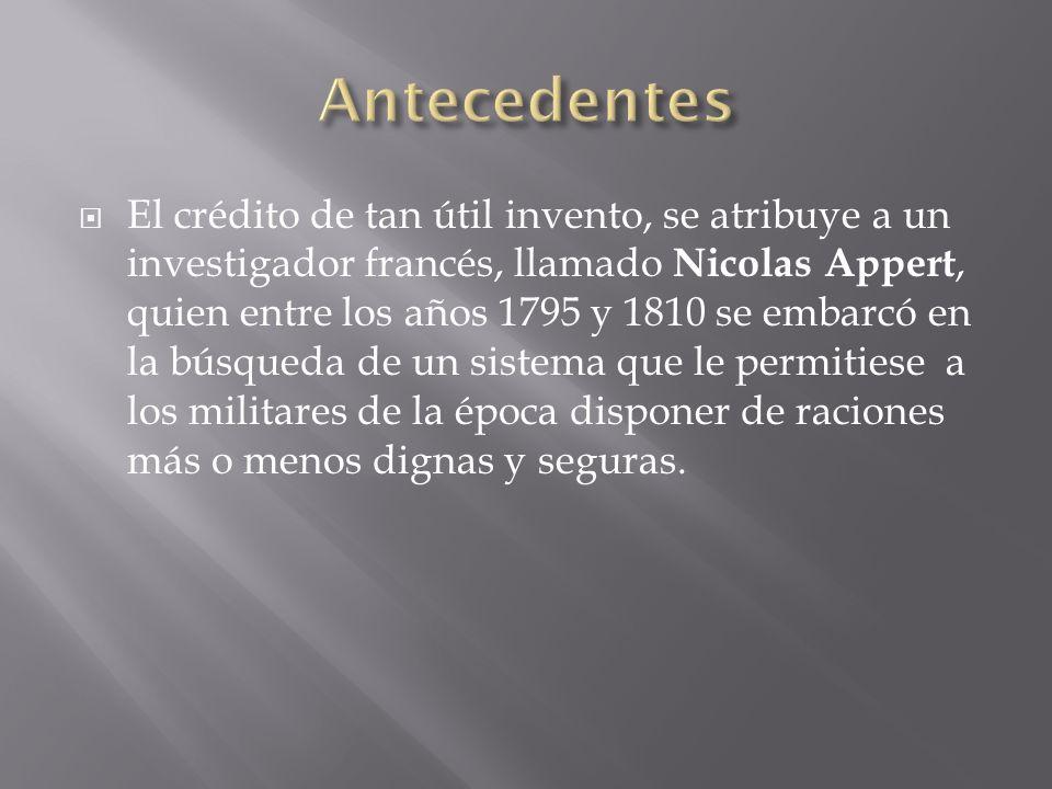 El crédito de tan útil invento, se atribuye a un investigador francés, llamado Nicolas Appert, quien entre los años 1795 y 1810 se embarcó en la búsqu