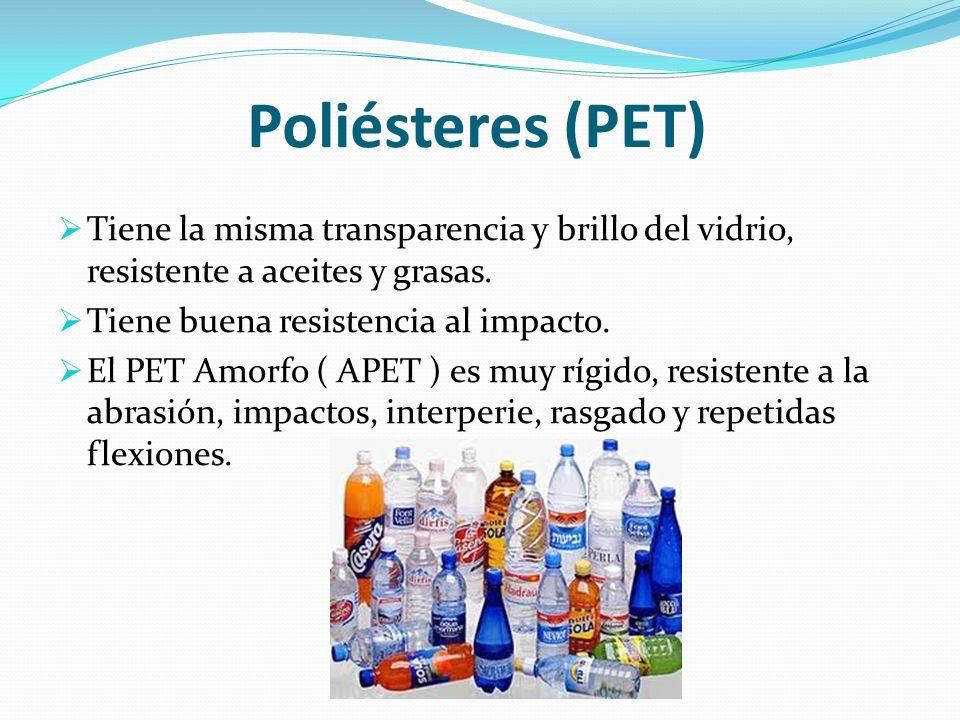Poliésteres (PET) Tiene la misma transparencia y brillo del vidrio, resistente a aceites y grasas. Tiene buena resistencia al impacto. El PET Amorfo (