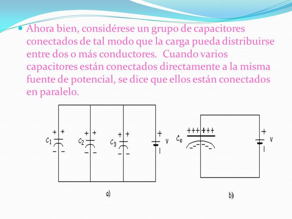Ahora bien, considérese un grupo de capacitores conectados de tal modo que la carga pueda distribuirse entre dos o más conductores. Cuando varios capa