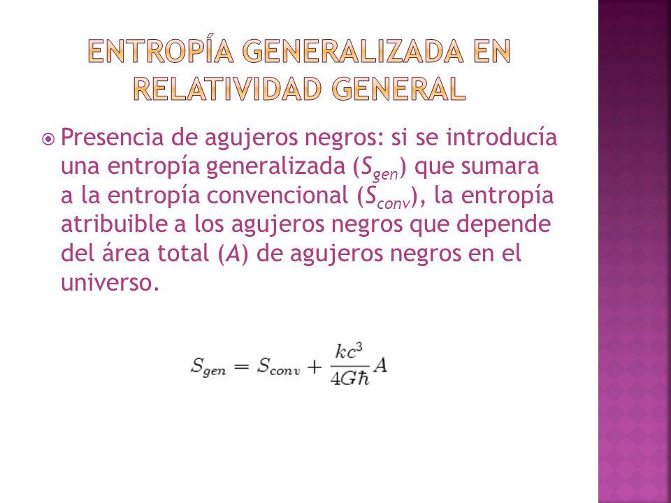 Presencia de agujeros negros: si se introducía una entropía generalizada (S gen ) que sumara a la entropía convencional (S conv ), la entropía atribuible a los agujeros negros que depende del área total (A) de agujeros negros en el universo.
