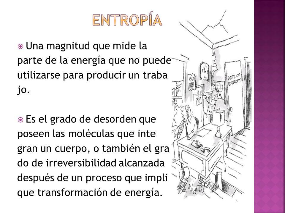 Una magnitud que mide la parte de la energía que no puede utili utilizarse para producir un traba jo. Es el grado de desorden que poseen las moléculas