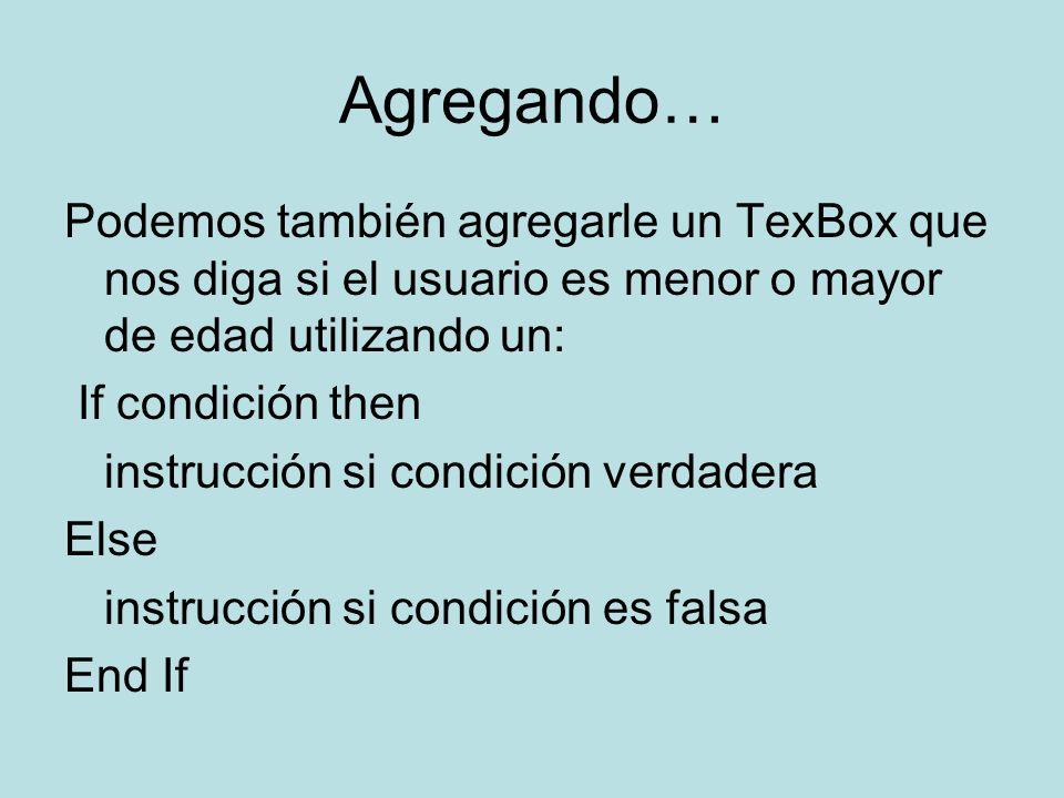 Agregando… Podemos también agregarle un TexBox que nos diga si el usuario es menor o mayor de edad utilizando un: If condición then instrucción si condición verdadera Else instrucción si condición es falsa End If