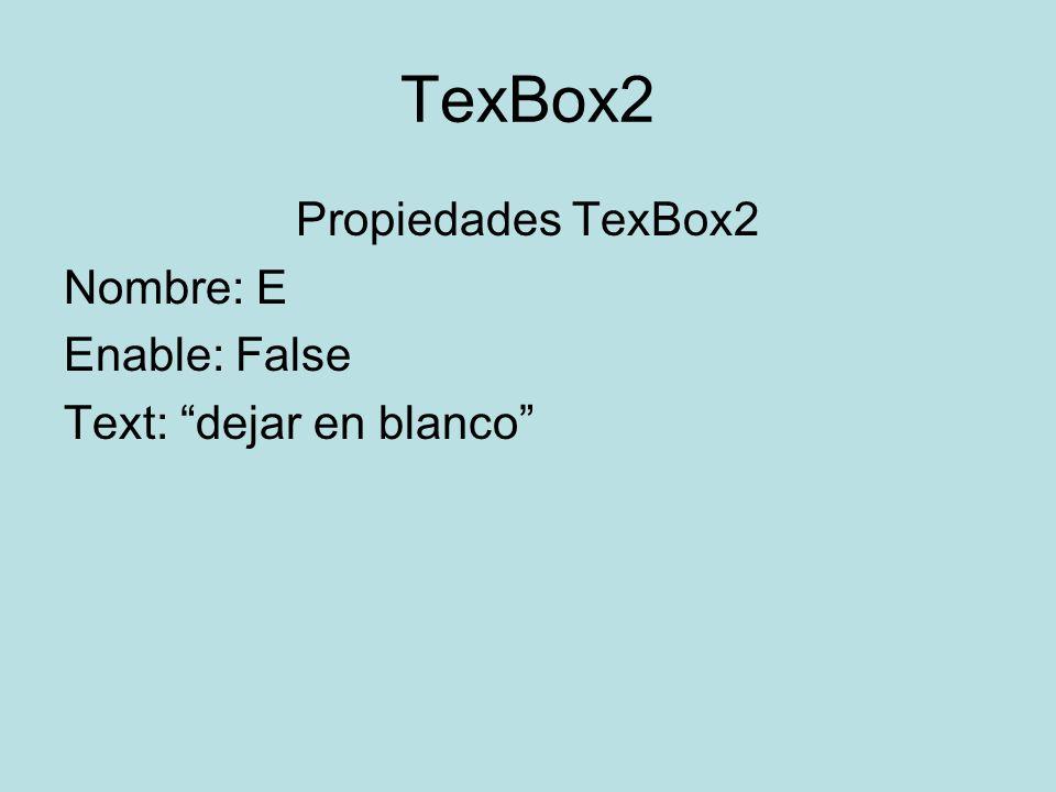 TexBox2 Propiedades TexBox2 Nombre: E Enable: False Text: dejar en blanco