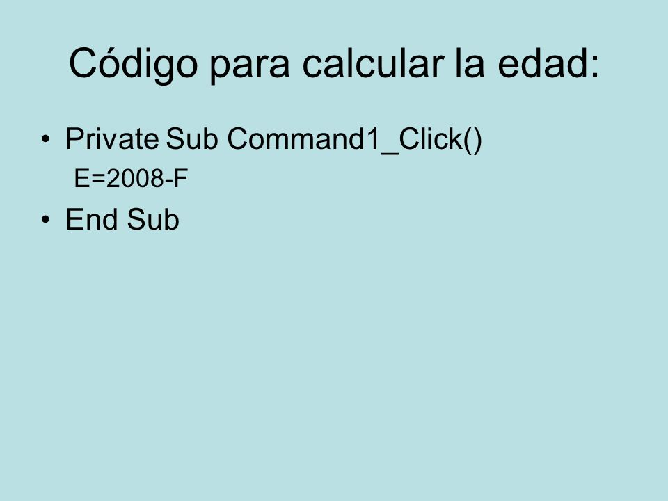Código para calcular la edad: Private Sub Command1_Click() E=2008-F End Sub