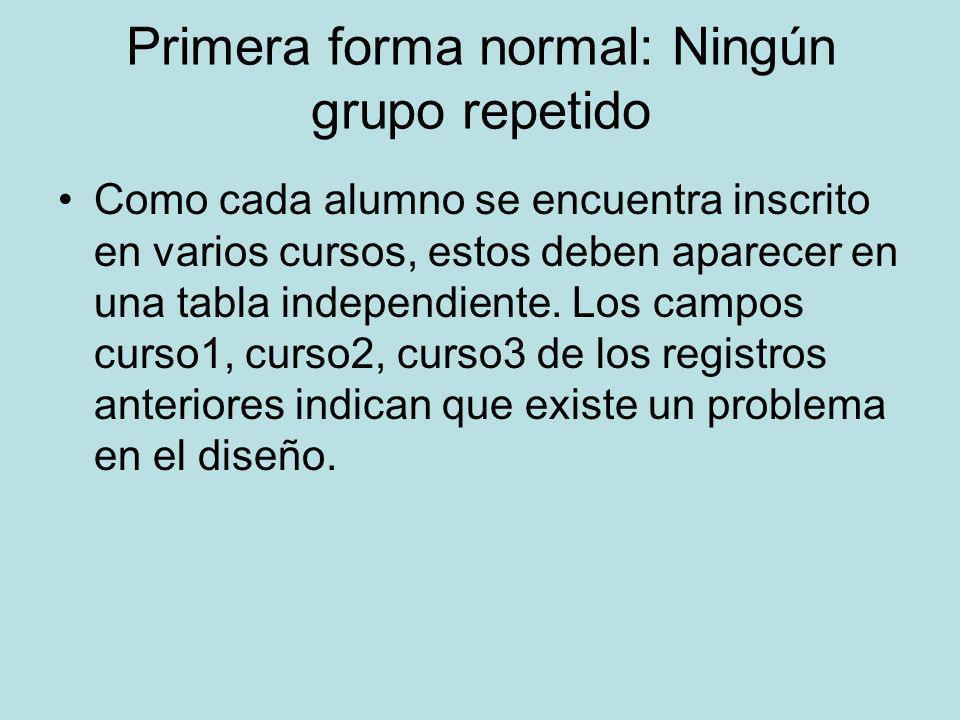 Primera forma normal: Ningún grupo repetido Como cada alumno se encuentra inscrito en varios cursos, estos deben aparecer en una tabla independiente.