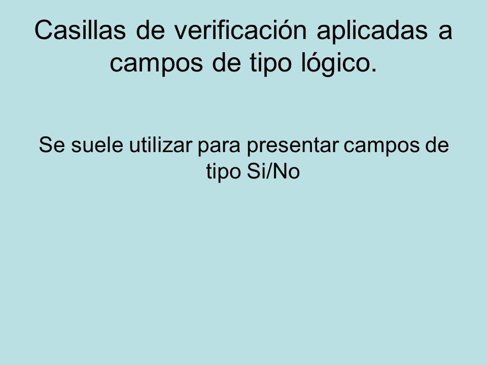 Casillas de verificación aplicadas a campos de tipo lógico. Se suele utilizar para presentar campos de tipo Si/No