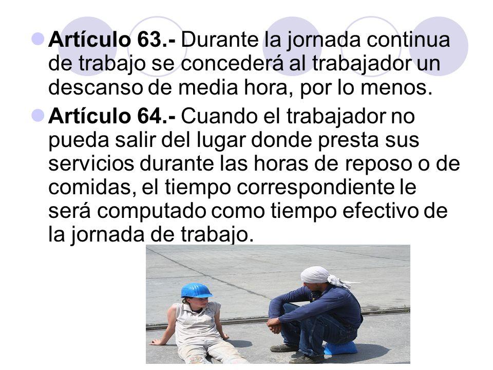 Artículo 63.- Durante la jornada continua de trabajo se concederá al trabajador un descanso de media hora, por lo menos. Artículo 64.- Cuando el traba