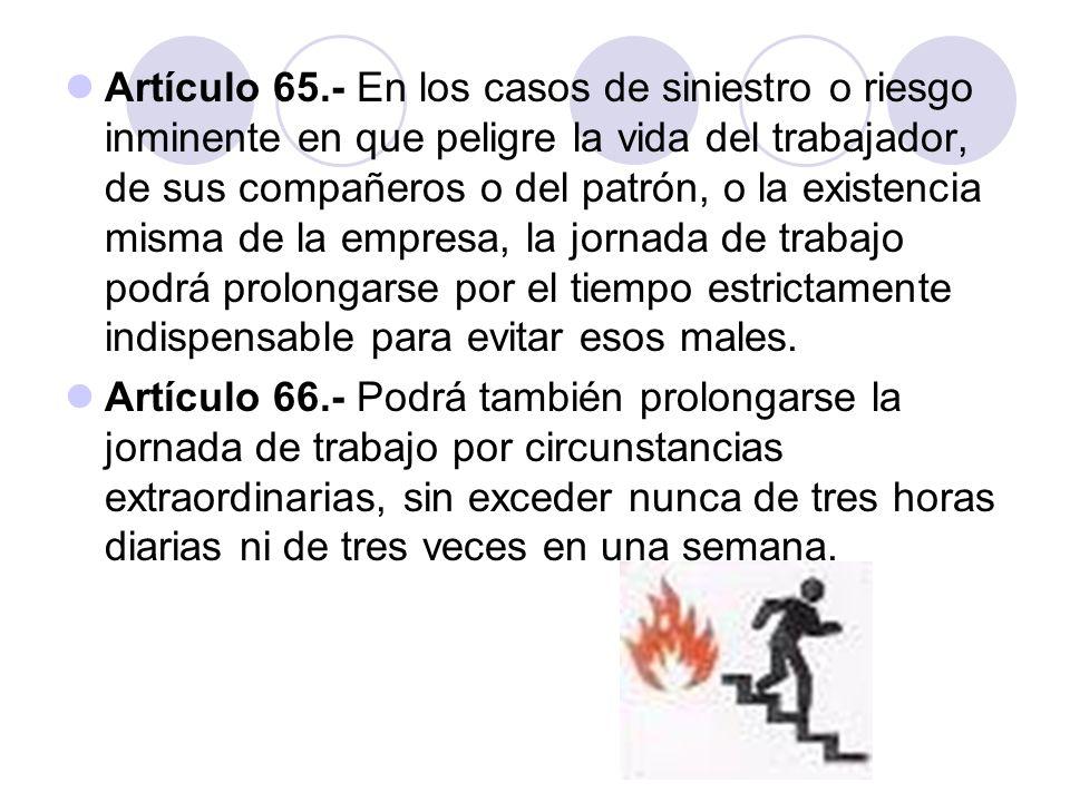 Artículo 65.- En los casos de siniestro o riesgo inminente en que peligre la vida del trabajador, de sus compañeros o del patrón, o la existencia mism