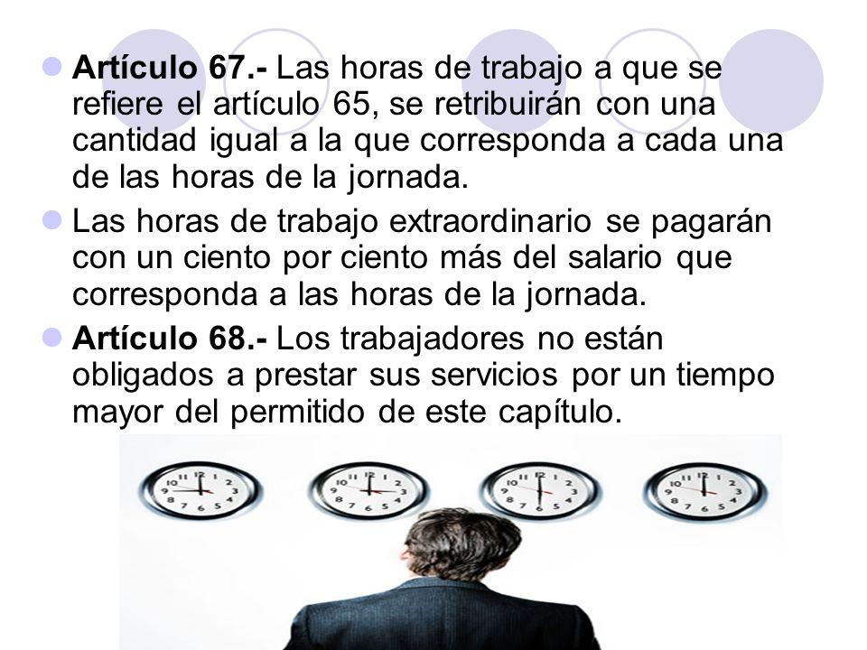Artículo 67.- Las horas de trabajo a que se refiere el artículo 65, se retribuirán con una cantidad igual a la que corresponda a cada una de las horas