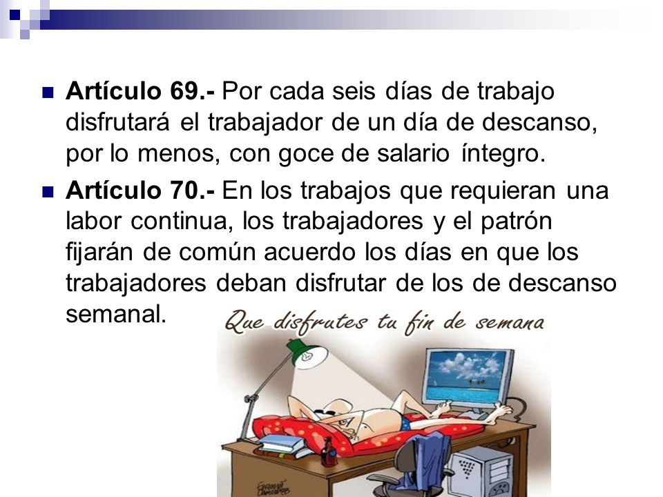 Artículo 69.- Por cada seis días de trabajo disfrutará el trabajador de un día de descanso, por lo menos, con goce de salario íntegro. Artículo 70.- E