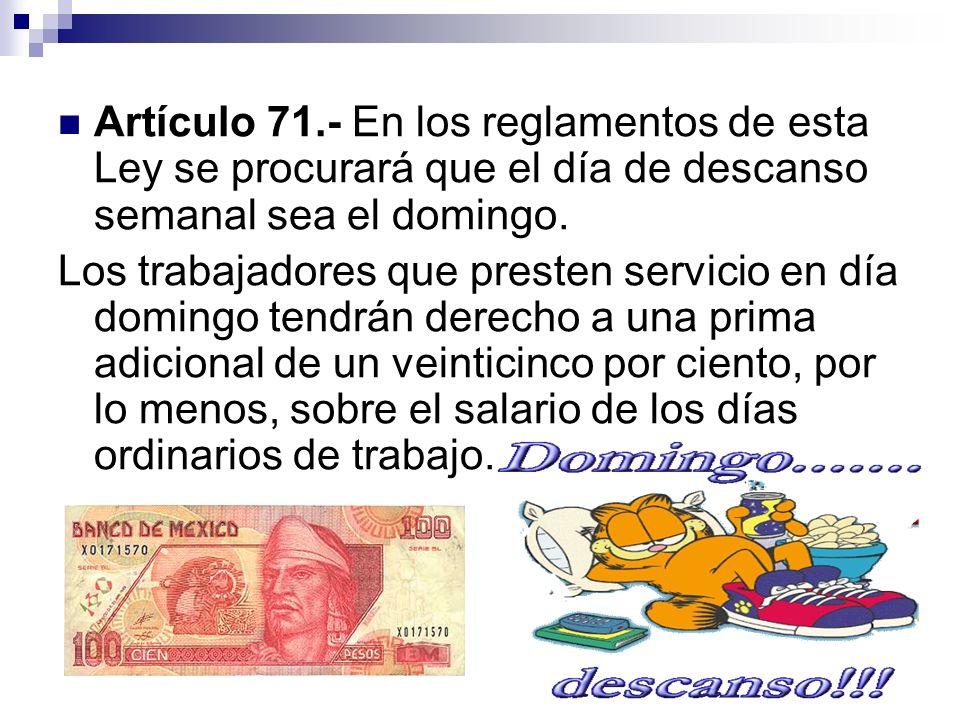 Artículo 71.- En los reglamentos de esta Ley se procurará que el día de descanso semanal sea el domingo. Los trabajadores que presten servicio en día