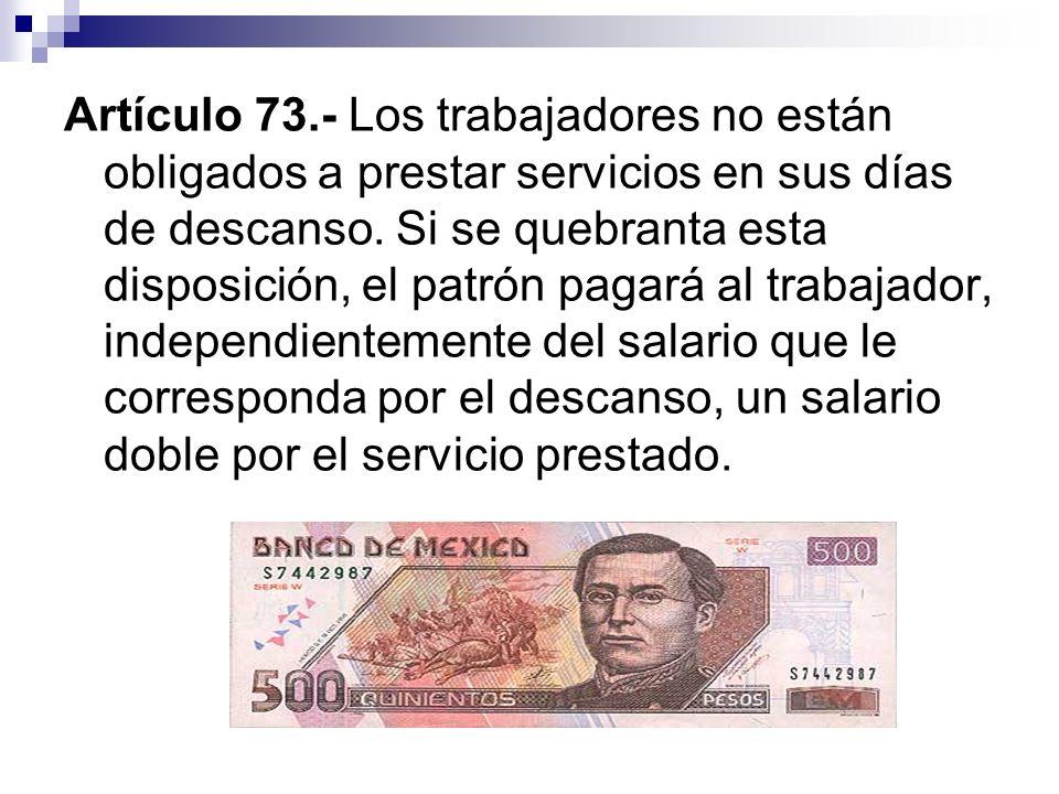 Artículo 73.- Los trabajadores no están obligados a prestar servicios en sus días de descanso. Si se quebranta esta disposición, el patrón pagará al t