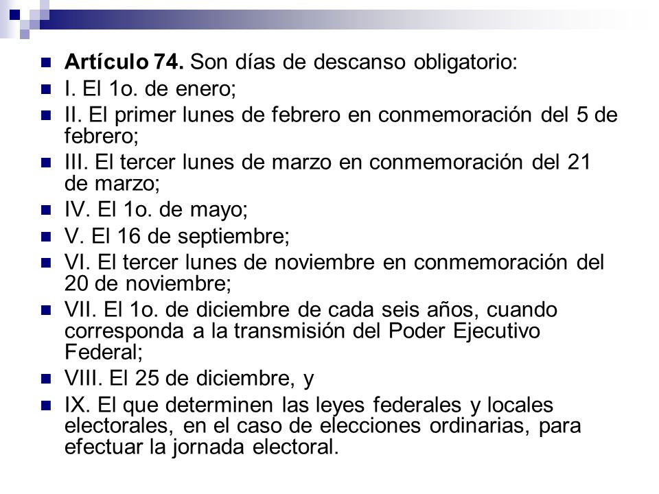 Artículo 74. Son días de descanso obligatorio: I. El 1o. de enero; II. El primer lunes de febrero en conmemoración del 5 de febrero; III. El tercer lu