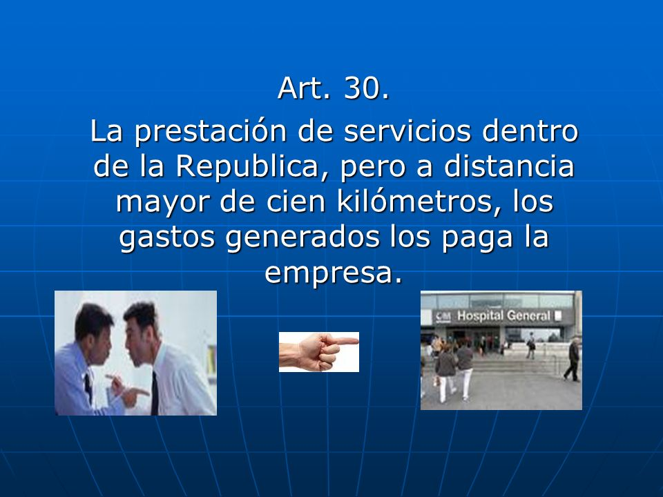 Art. 30. La prestación de servicios dentro de la Republica, pero a distancia mayor de cien kilómetros, los gastos generados los paga la empresa.