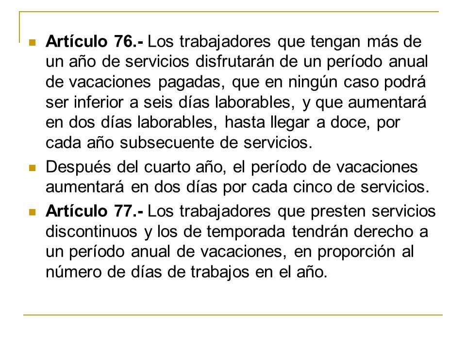 Artículo 76.- Los trabajadores que tengan más de un año de servicios disfrutarán de un período anual de vacaciones pagadas, que en ningún caso podrá s