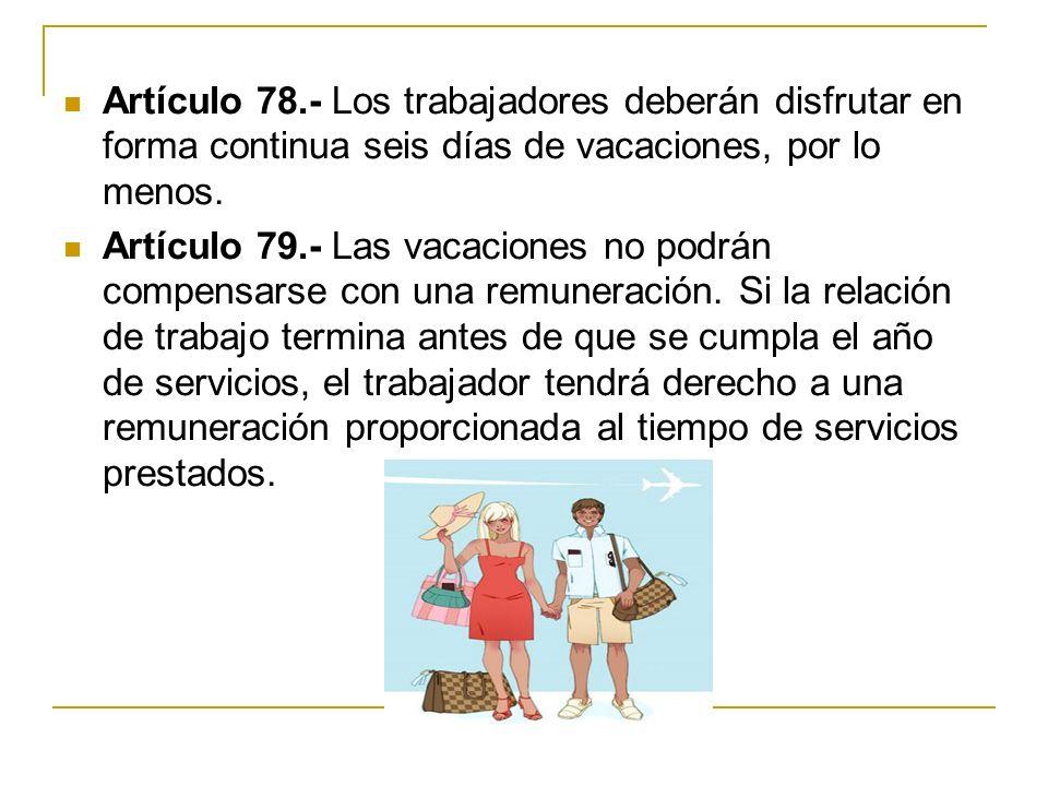 Artículo 78.- Los trabajadores deberán disfrutar en forma continua seis días de vacaciones, por lo menos. Artículo 79.- Las vacaciones no podrán compe