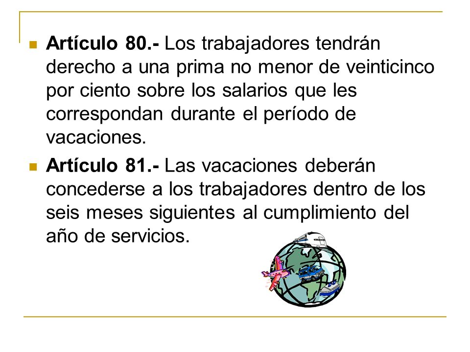 Artículo 80.- Los trabajadores tendrán derecho a una prima no menor de veinticinco por ciento sobre los salarios que les correspondan durante el perío