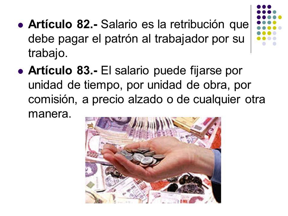 Artículo 82.- Salario es la retribución que debe pagar el patrón al trabajador por su trabajo. Artículo 83.- El salario puede fijarse por unidad de ti