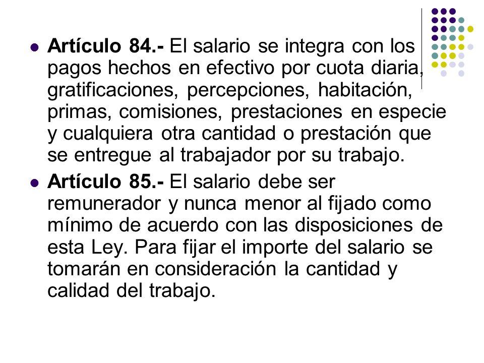 Artículo 84.- El salario se integra con los pagos hechos en efectivo por cuota diaria, gratificaciones, percepciones, habitación, primas, comisiones,